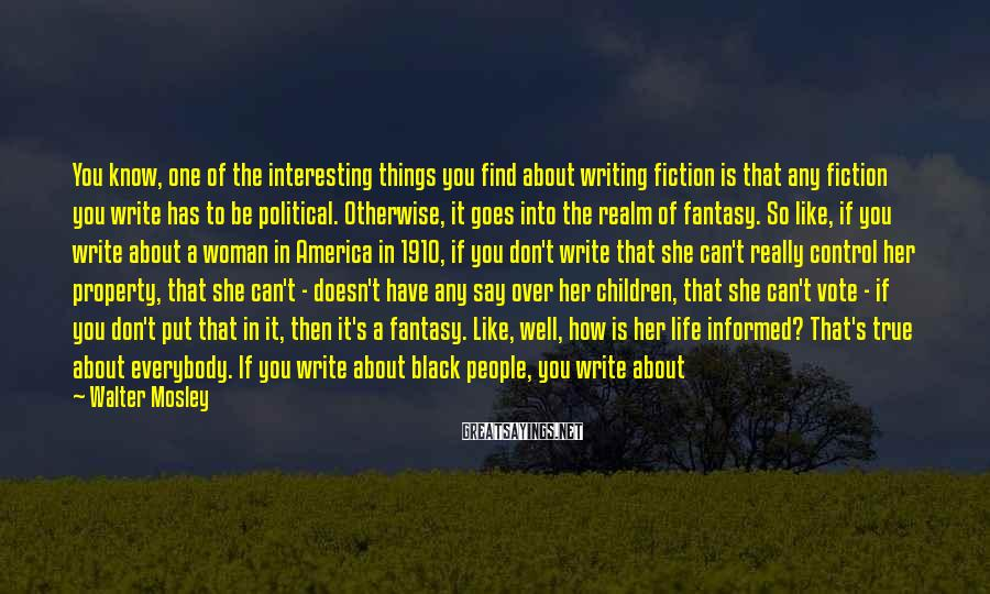 Walter Mosley Sayings: You know, one of the interesting things you find about writing fiction is that any