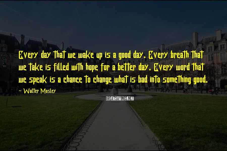 Walter Mosley Sayings: Every day that we wake up is a good day. Every breath that we take