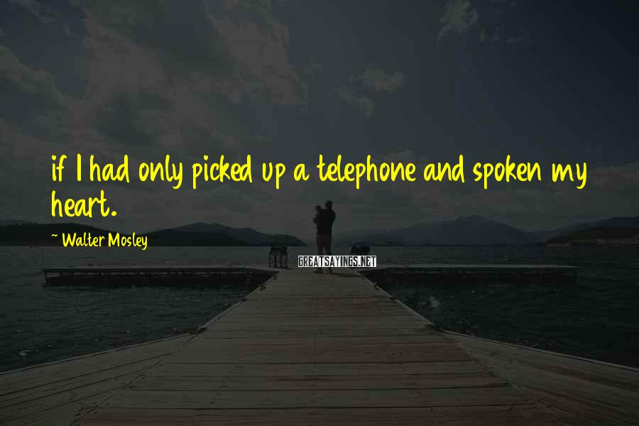 Walter Mosley Sayings: if I had only picked up a telephone and spoken my heart.