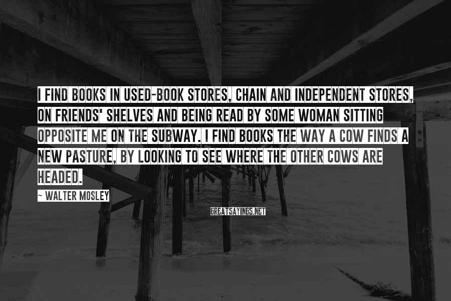 Walter Mosley Sayings: I find books in used-book stores, chain and independent stores, on friends' shelves and being