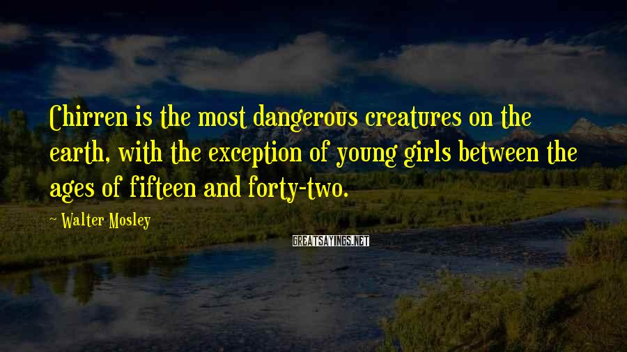 Walter Mosley Sayings: Chirren is the most dangerous creatures on the earth, with the exception of young girls