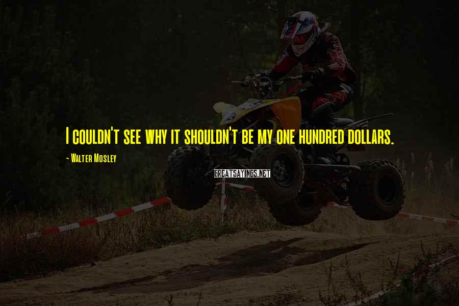 Walter Mosley Sayings: I couldn't see why it shouldn't be my one hundred dollars.