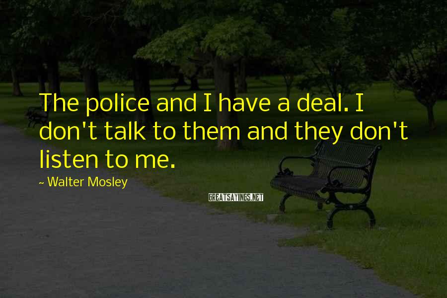 Walter Mosley Sayings: The police and I have a deal. I don't talk to them and they don't