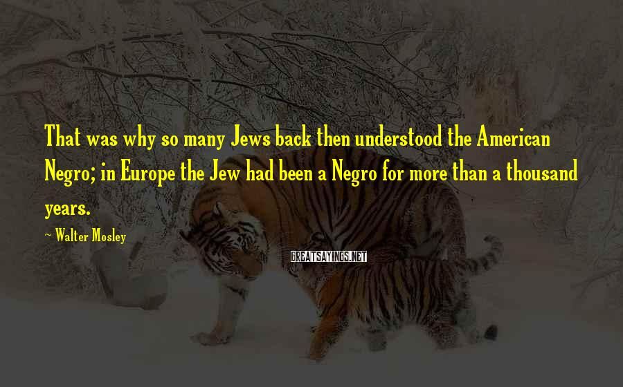 Walter Mosley Sayings: That was why so many Jews back then understood the American Negro; in Europe the