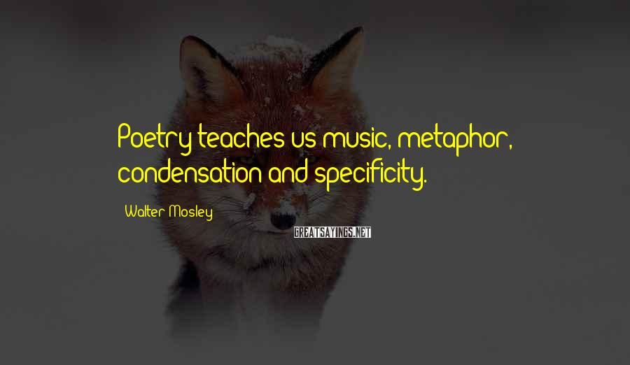 Walter Mosley Sayings: Poetry teaches us music, metaphor, condensation and specificity.
