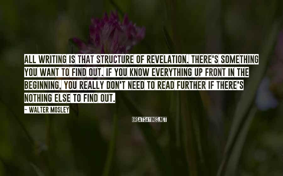 Walter Mosley Sayings: All writing is that structure of revelation. There's something you want to find out. If