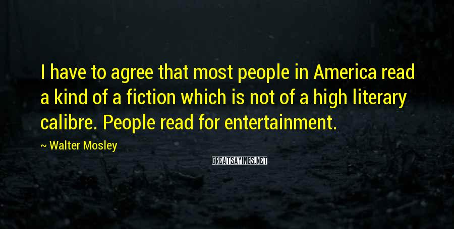 Walter Mosley Sayings: I have to agree that most people in America read a kind of a fiction