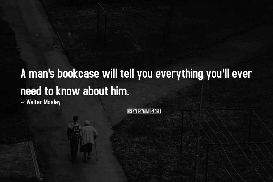 Walter Mosley Sayings: A man's bookcase will tell you everything you'll ever need to know about him.