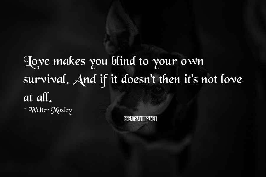 Walter Mosley Sayings: Love makes you blind to your own survival. And if it doesn't then it's not