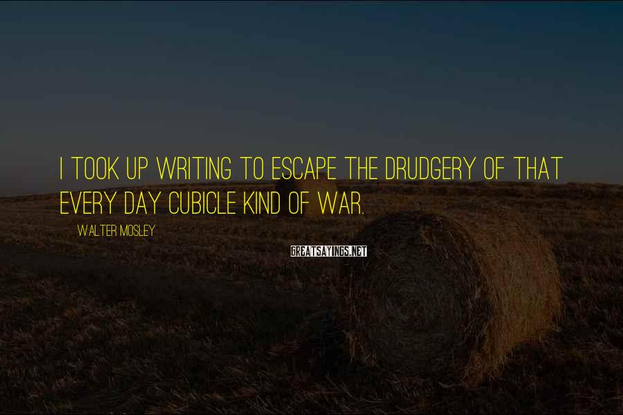 Walter Mosley Sayings: I took up writing to escape the drudgery of that every day cubicle kind of