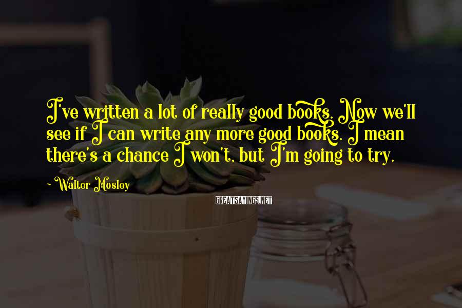 Walter Mosley Sayings: I've written a lot of really good books. Now we'll see if I can write