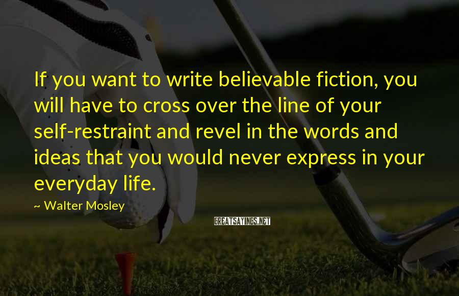 Walter Mosley Sayings: If you want to write believable fiction, you will have to cross over the line
