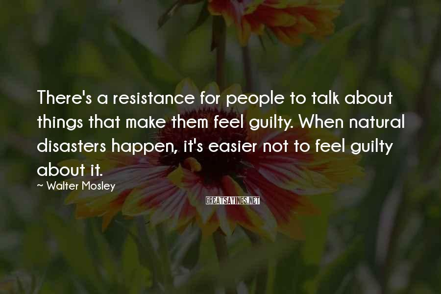 Walter Mosley Sayings: There's a resistance for people to talk about things that make them feel guilty. When