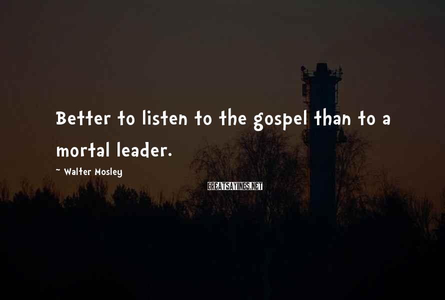 Walter Mosley Sayings: Better to listen to the gospel than to a mortal leader.