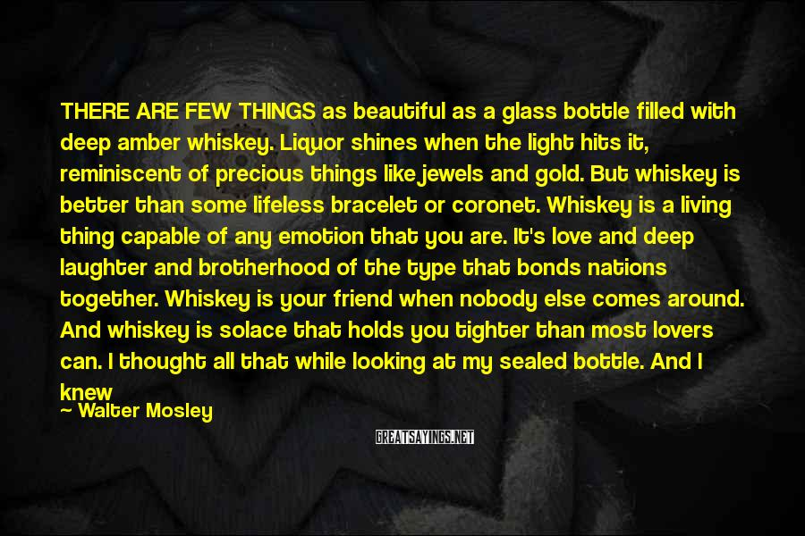 Walter Mosley Sayings: THERE ARE FEW THINGS as beautiful as a glass bottle filled with deep amber whiskey.