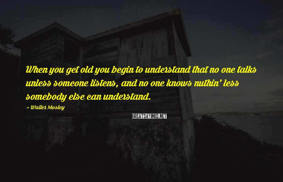 Walter Mosley Sayings: When you get old you begin to understand that no one talks unless someone listens,