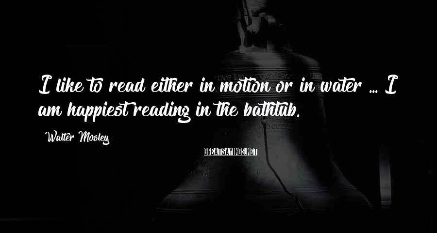 Walter Mosley Sayings: I like to read either in motion or in water ... I am happiest reading