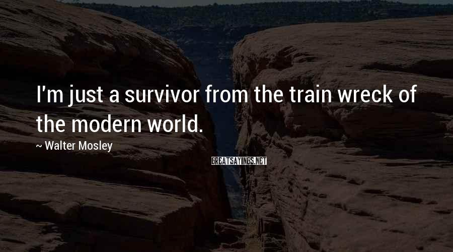 Walter Mosley Sayings: I'm just a survivor from the train wreck of the modern world.