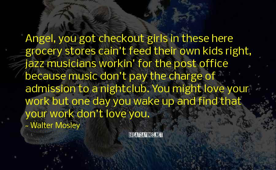 Walter Mosley Sayings: Angel, you got checkout girls in these here grocery stores cain't feed their own kids