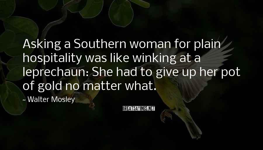 Walter Mosley Sayings: Asking a Southern woman for plain hospitality was like winking at a leprechaun: She had