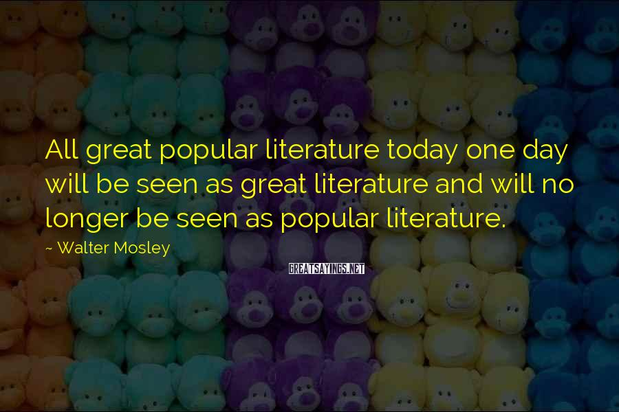 Walter Mosley Sayings: All great popular literature today one day will be seen as great literature and will