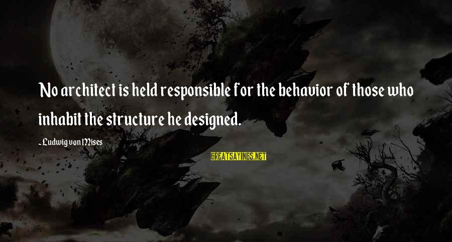 Walter Peck Sayings By Ludwig Von Mises: No architect is held responsible for the behavior of those who inhabit the structure he