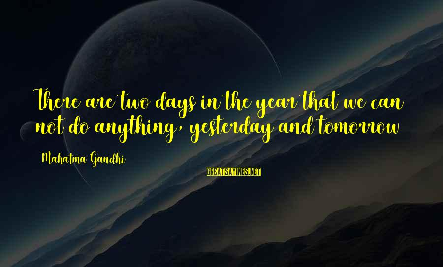 Walter Peck Sayings By Mahatma Gandhi: There are two days in the year that we can not do anything, yesterday and