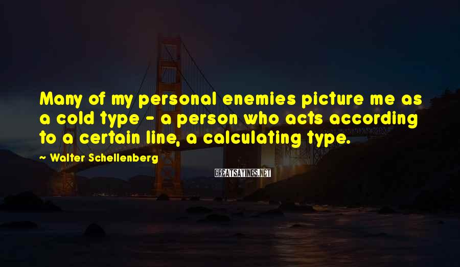Walter Schellenberg Sayings: Many of my personal enemies picture me as a cold type - a person who