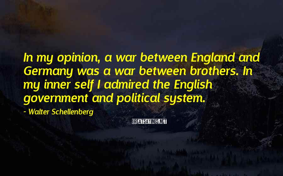 Walter Schellenberg Sayings: In my opinion, a war between England and Germany was a war between brothers. In