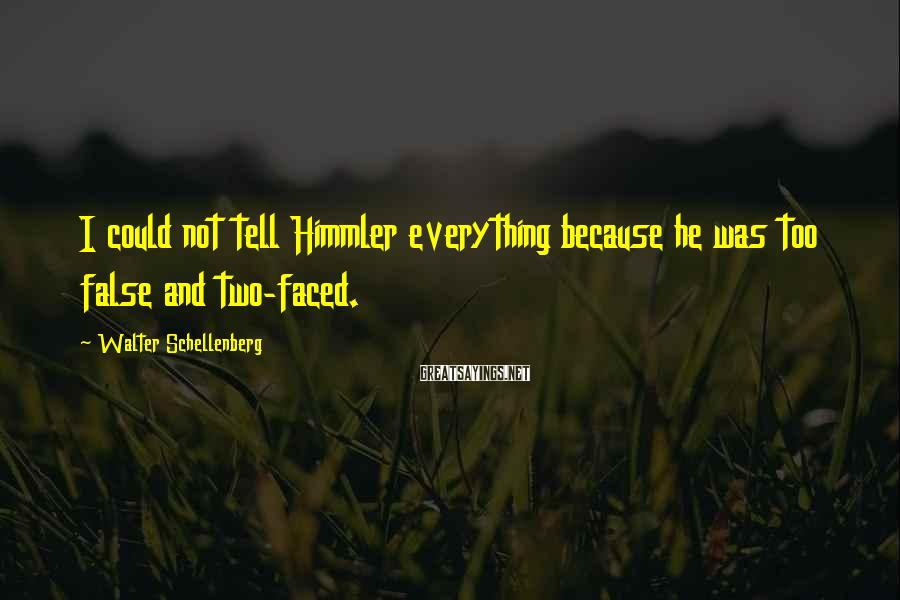 Walter Schellenberg Sayings: I could not tell Himmler everything because he was too false and two-faced.