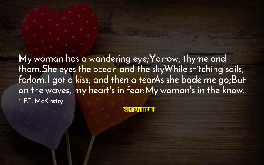 Wandering Eye Sayings By F.T. McKinstry: My woman has a wandering eye;Yarrow, thyme and thorn.She eyes the ocean and the skyWhile