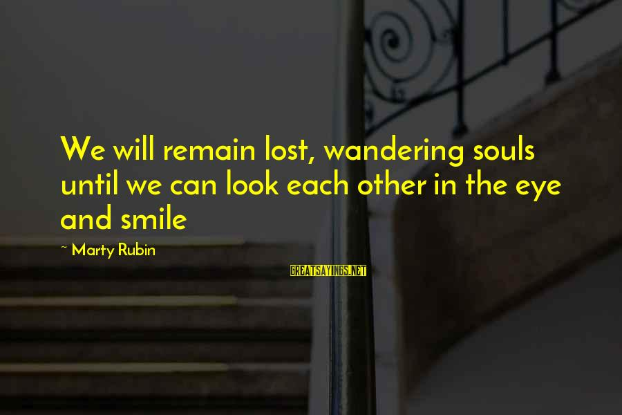 Wandering Eye Sayings By Marty Rubin: We will remain lost, wandering souls until we can look each other in the eye