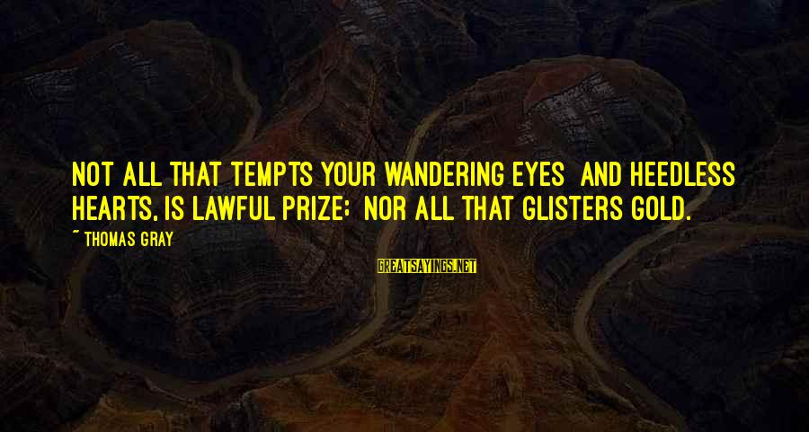 Wandering Eye Sayings By Thomas Gray: Not all that tempts your wandering eyes And heedless hearts, is lawful prize; Nor all