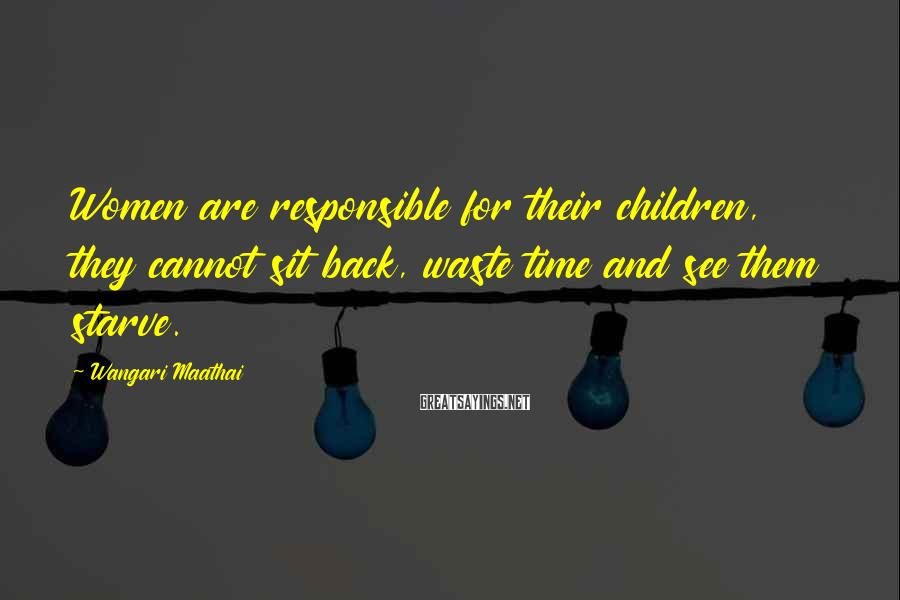 Wangari Maathai Sayings: Women are responsible for their children, they cannot sit back, waste time and see them