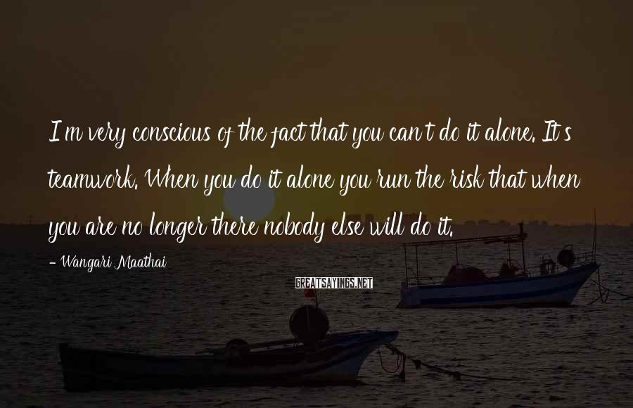 Wangari Maathai Sayings: I'm very conscious of the fact that you can't do it alone. It's teamwork. When