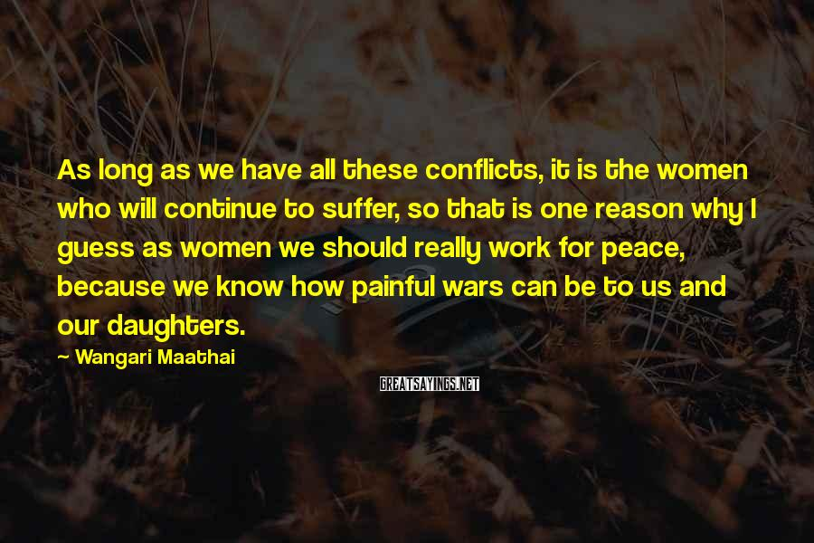 Wangari Maathai Sayings: As long as we have all these conflicts, it is the women who will continue
