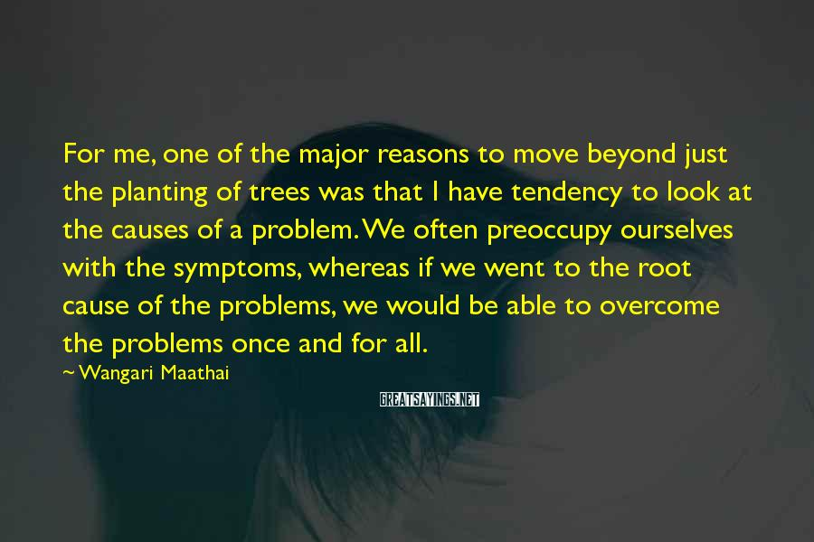 Wangari Maathai Sayings: For me, one of the major reasons to move beyond just the planting of trees