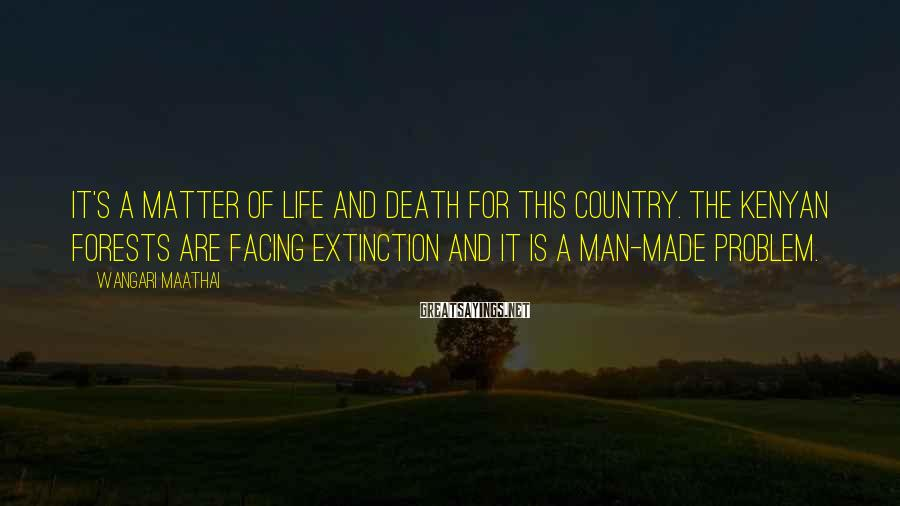 Wangari Maathai Sayings: It's a matter of life and death for this country. The Kenyan forests are facing