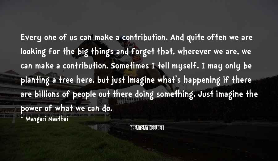 Wangari Maathai Sayings: Every one of us can make a contribution. And quite often we are looking for