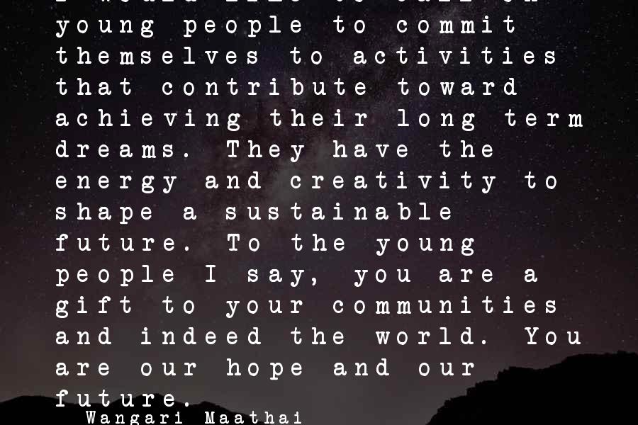 Wangari Maathai Sayings: I would like to call on young people to commit themselves to activities that contribute