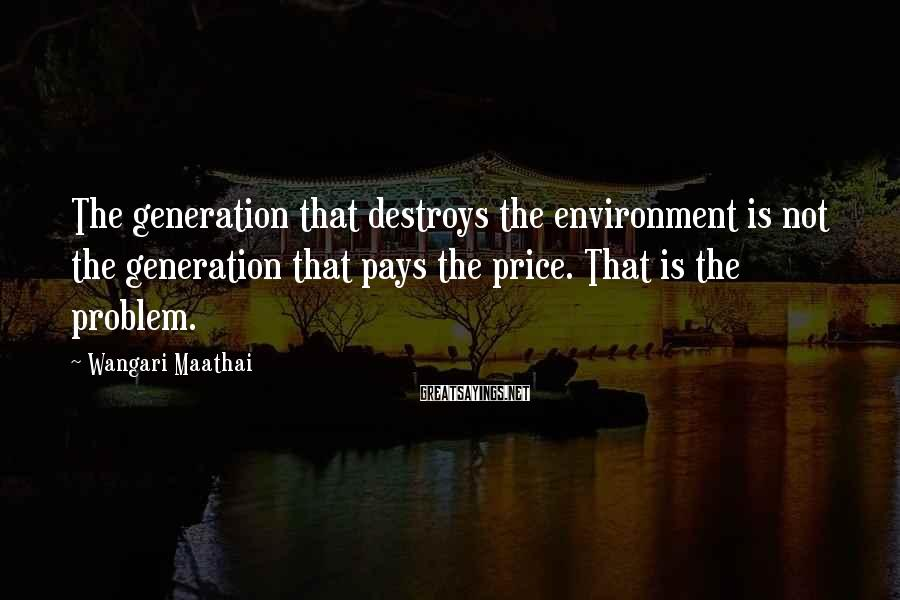 Wangari Maathai Sayings: The generation that destroys the environment is not the generation that pays the price. That