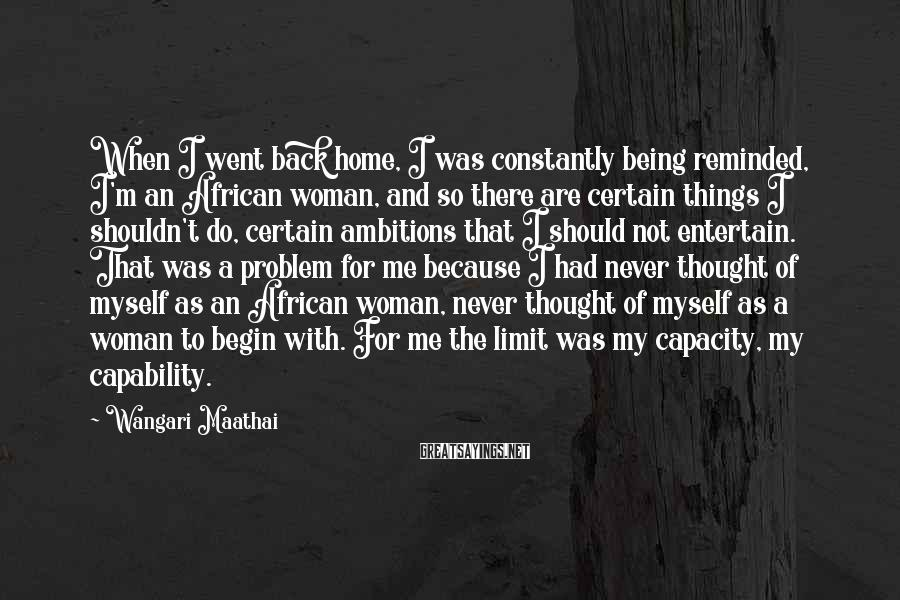 Wangari Maathai Sayings: When I went back home, I was constantly being reminded, I'm an African woman, and
