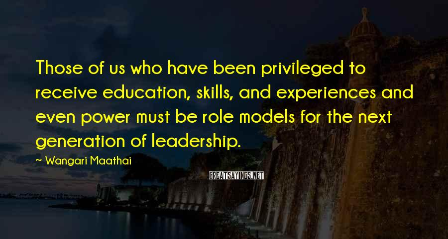 Wangari Maathai Sayings: Those of us who have been privileged to receive education, skills, and experiences and even