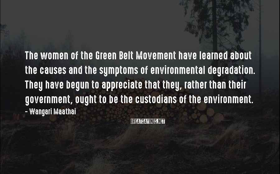 Wangari Maathai Sayings: The women of the Green Belt Movement have learned about the causes and the symptoms