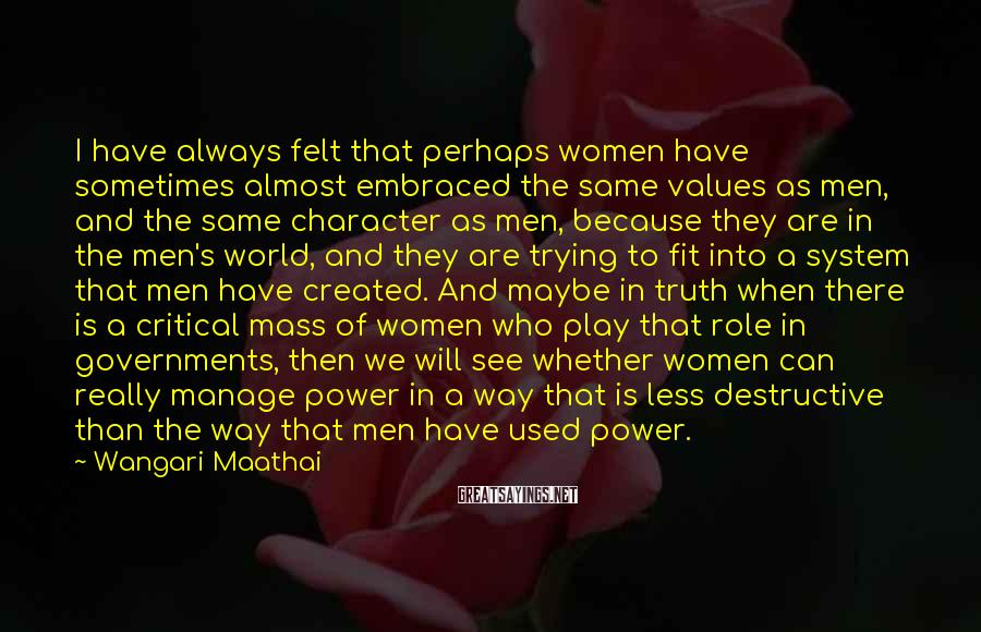 Wangari Maathai Sayings: I have always felt that perhaps women have sometimes almost embraced the same values as