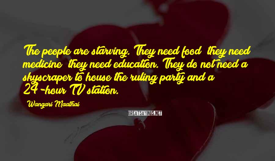 Wangari Maathai Sayings: The people are starving. They need food; they need medicine; they need education. They do