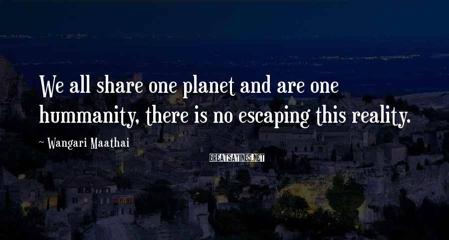 Wangari Maathai Sayings: We all share one planet and are one hummanity, there is no escaping this reality.