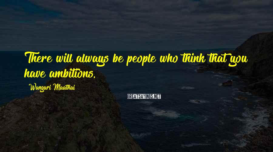 Wangari Maathai Sayings: There will always be people who think that you have ambitions.