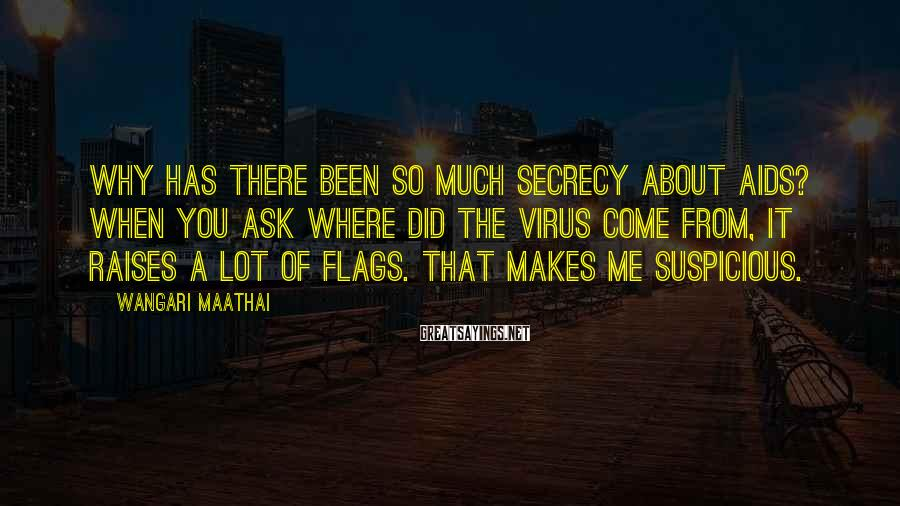 Wangari Maathai Sayings: Why has there been so much secrecy about AIDS? When you ask where did the