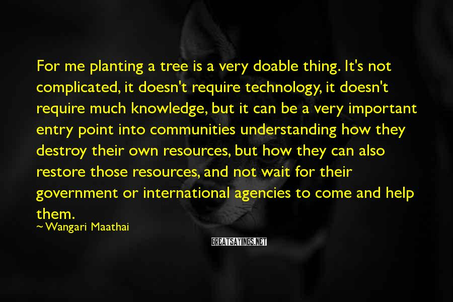 Wangari Maathai Sayings: For me planting a tree is a very doable thing. It's not complicated, it doesn't
